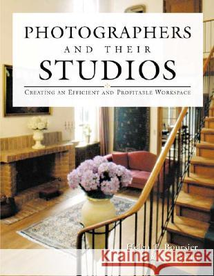 Photographers And Their Studios : Creating an Efficient and Profitable Workspace Helen T. Boursier 9781584280477