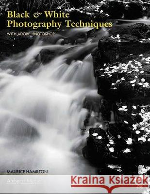 Black & White Photography Techniques: With Adobe Photoshop Maurice Hamilton 9781584281733