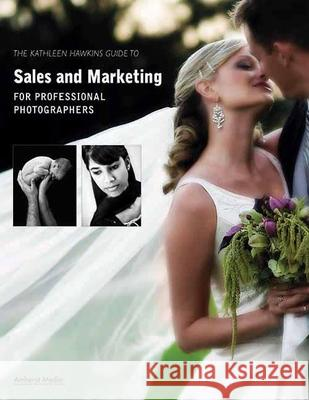 The Kathleen Hawkins Guide to Sales and Marketing for Professional Photographers Kathleen Hawkins 9781584282327