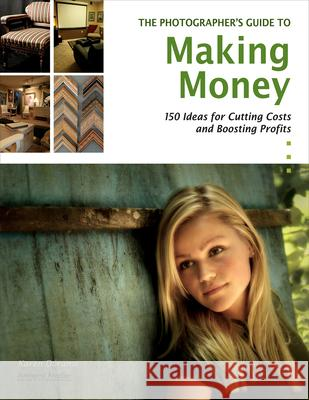 The Photographer's Guide to Making Money: 150 Ideas for Cutting Costs and Boosting Profits Karen Dorame 9781584282570