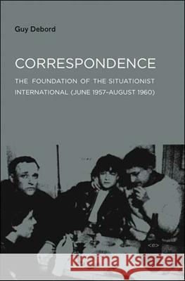 Correspondence: The Foundation of the Situationist International (June 1957--August 1960) Guy Debord Stuart Kendall McKenzie Wark 9781584350637 Semiotext(e)