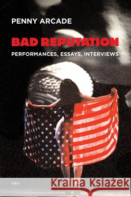 Bad Reputation: Performances, Essays, Interviews Penny Arcade Ken Bernard 9781584350699