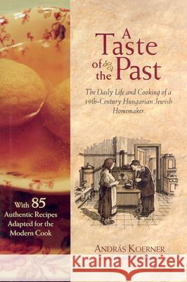 A Taste of the Past: The Daily Life and Cooking of a Nineteenth-Century Hungarian-Jewish Homemaker Andras Koerner Andras Koerner 9781584652090