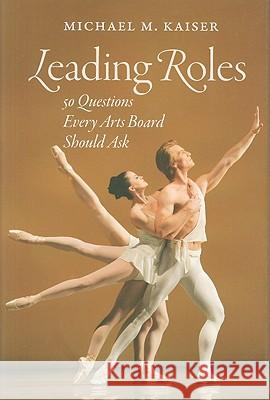 Leading Roles: 50 Questions Every Arts Board Should Ask Michael M. Kaiser 9781584659068