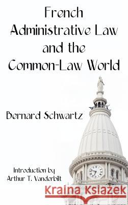 French Administrative Law and the Common-Law World Bernard Schwartz Arthur T. Vanderbilt 9781584777045