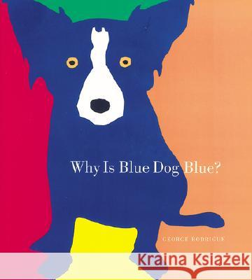 Why Is Blue Dog Blue?: A Tale of Colors George Rodrigue Bruce Goldstone Bruce Goldstone 9781584791621