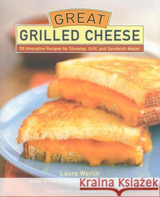 Great Grilled Cheese: 50 Innovative Recipes for Stovetop, Grill, and Sandwich Maker Laura Werlin Maren Caruso 9781584793380