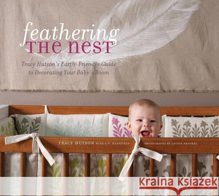 Feathering the Nest: Tracy Hutson's Earth-Friendly Guide to Decorating Your Baby's Room Tracy Hutson Laurie Frankel 9781584797456