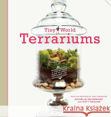 Tiny World Terrariums: A Step-By-Step Guide to Easily Contained Life Michelle Inciarrano Katy Maslow 9781584799641
