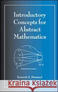 Introductory Concepts for Abstract Mathematics Kenneth E. Hummel 9781584881346
