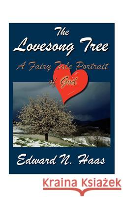 The Lovesong Tree : A Fairy Tale Portrait of God Edward N. Haas 9781585000234