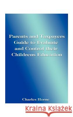 Parents and Taxpayers Guide to Evaluate and Control Their Children's Education Charles Horne 9781585009589