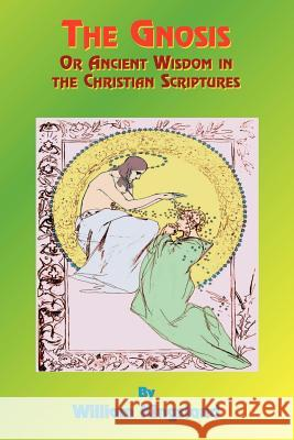 The Gnosis or Ancient Wisdom in the Christian Scriptures: Or the Wisdom in a Mystery William Kingsland Paul Tice 9781585090471
