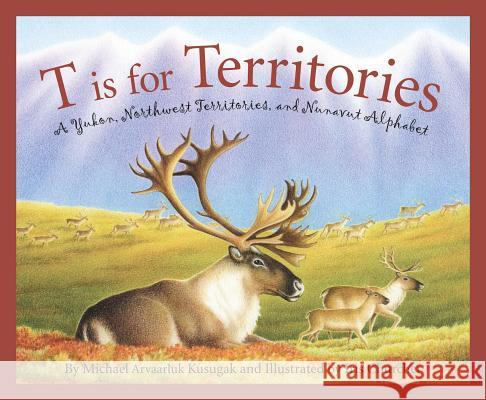 T Is for Territories: A Yukon, Northwest Territories, and Nunavut Alphabet Michael Kusugak Iris Churcher 9781585362073