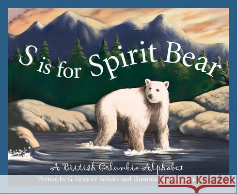 S Is for Spirit Bear: A British Columbia Alphabet G. Gregory Roberts Bob Doucet 9781585362912