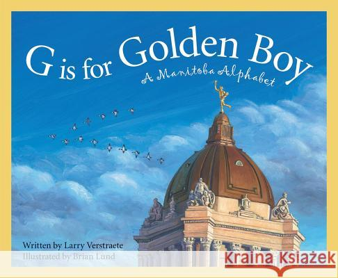 G Is for Golden Boy: A Manitoba Alphabet Larry Verstraete 9781585363643