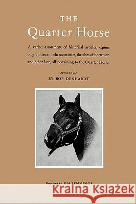 The Quarter Horse: A Varied Assortment of Historical Articles, Equine Biographies and Characteristics, Sketches of Horsemen and Other Lor Bob Denhardt Jim Jennings 9781585440474