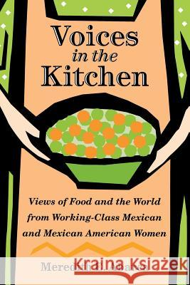 Voices in the Kitchen : Views of Food and the World from Working-class Mexican and Mexican American Women Meredith E. Abarca 9781585445318