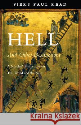 Hell and Other Destinations: A Novelist's Reflections on This World and the Next Piers Paul Read 9781586171612 Ignatius Press