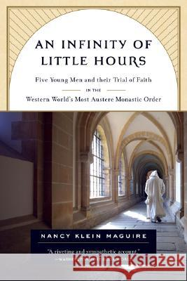 An Infinity of Little Hours: Five Young Men and Their Trial of Faith in the Western World's Most Austere Monastic Order Nancy Klein Maguire 9781586484323