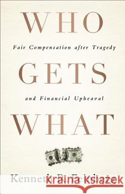 Who Gets What: Fair Compensation After Tragedy and Financial Upheaval Kenneth Feinberg 9781586489779