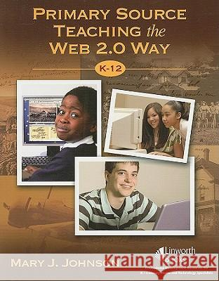 Primary Source Teaching the Web 2.0 Way K-12 Mary J. Johnson 9781586833350