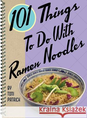 101 Things to Do with Ramen Noodles Toni Patrick 9781586857356