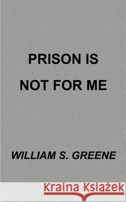 Prison is Not for Me William S. Greene 9781587216992