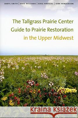 The Tallgrass Prairie Center Guide to Prairie Restoration in the Upper Midwest Daryl Smith Dave Williams Greg Houseal 9781587299162