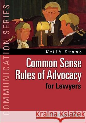 Common Sense Rules of Advocacy for Lawyers: A Practical Guide for Anyone Who Wants to Be a Better Advocate Keith Evans 9781587331855