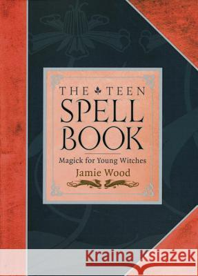The Teen Spell Book: Magick for Young Witches Jamie Wood 9781587611155