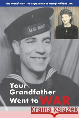 Your Grandfather Went to War: The World War Two Experience of Henry William Deni Teresa Deni 9781587904479