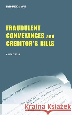 A Treatise on Fraudulent Conveyances and Creditors' Bills: With a Discussion of Void and Voidable Acts Frederick S. Wait 9781587980015