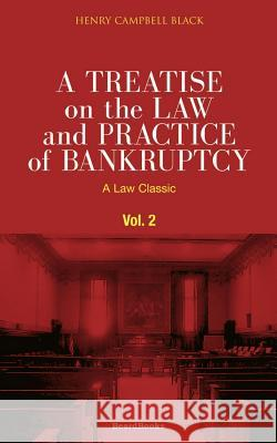 A Treatise on the Law and Practice of Bankruptcy, Volume II: Under the Act of Congress of 1898 Henry Campbell Black 9781587980527