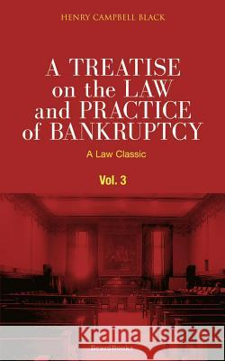A Treatise on the Law and Practice of Bankruptcy, Volume III: Under the Act of Congress of 1898 Henry Campbell Black 9781587980534