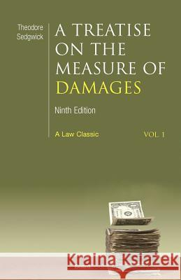 A Treatise on the Measure of Damages: Or an Inquiry Into the Principles Which Govern the Amount of Pecuniary Compensation Awarded by Courts of Justice Theodore Sedgwick Arthur G. Sedgwick Joseph H. Beale 9781587980626
