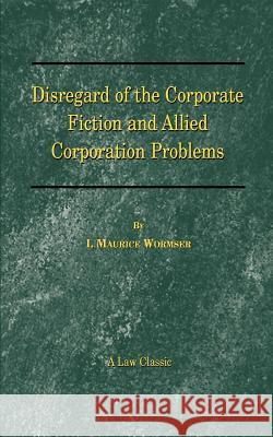 Disregard of the Corporate Fiction and Allied Corporation Problems I. Maurice Wormser 9781587980787