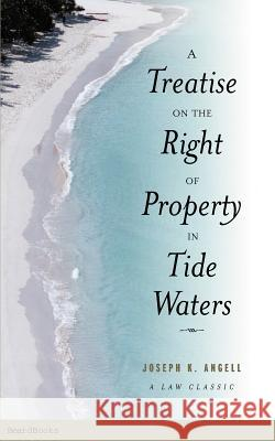 A Treatise on the Right of Property in Tide Waters: And in the Soil and Shores Thereof to Which is Added an Appendix, Containing the Principal Adjudge Joseph Kinnicut Angell 9781587981050 Beard Books