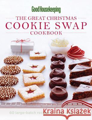 The Great Christmas Cookie Swap Cookbook: 60 Large-Batch Recipes to Bake and Share The Editors of Good Housekeeping 9781588167576
