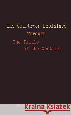 The Courtroom Explained Through the Trials of the Century : The Evidence, Arguments, and Drama Behind the Cases Against President Clinton & O.J. Simps Beverley R. Meyes 9781588201706