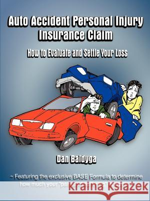 Auto Accident Personal Injury Insurance Claim: How to Evaluate and Settle Your Loss Dan Baldyga 9781588203281