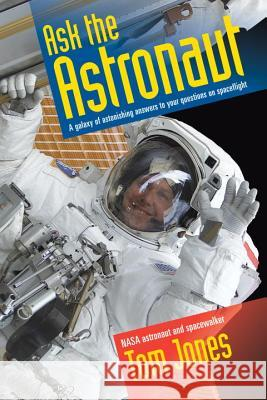 Ask the Astronaut: A Galaxy of Astonishing Answers to Your Questions on Spaceflight Tom, Dr Jones 9781588345370