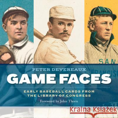 Game Faces: Early Baseball Cards from the Library of Congress Peter Devereaux Library of Congress                      John Thorn 9781588346346