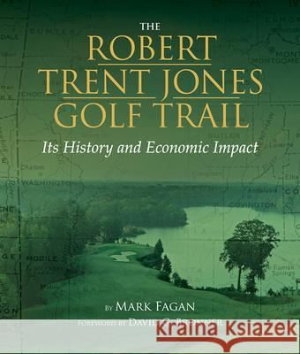 The Robert Trent Jones Golf Trail: Its History and Economic Impact Mark Fagan 9781588383181