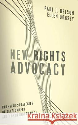 New Rights Advocacy: Changing Strategies of Development and Human Rights Ngos Paul J. Nelson Ellen Dorsey 9781589012059