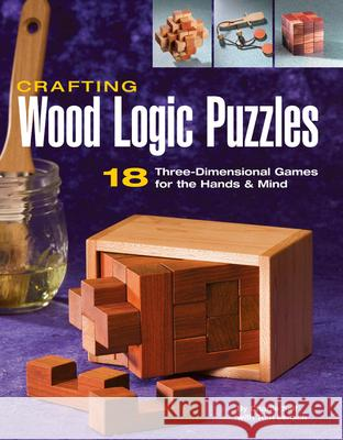 Crafting Wood Logic Puzzles : 18 Three-Dimensional Games for the Hands and Mind Charlie Self Tom Lensch 9781589232471