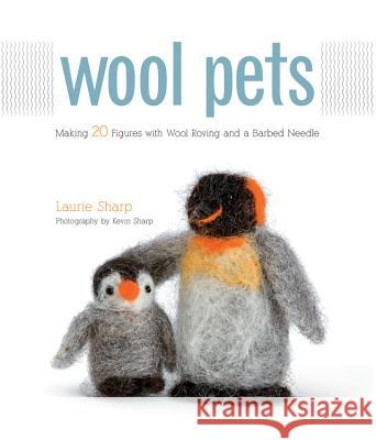 Wool Pets : Making 20 Figures with Wool Roving and a Barbed Needle Laurie Sharp 9781589235250