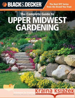 The Complete Guide to Upper Midwest Gardening: Techniques for Growing Landscape & Garden Plants in Minnesota, Wisconsin, Iowa, Northern Michigan & Sou Lynn M. Steiner 9781589236479