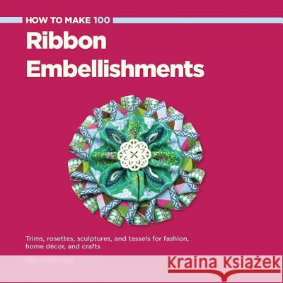 How to Make 100 Ribbon Embellishments: Trims, Rosettes, Sculptures, and Baubles for Fashion, Decor, and Crafts Elaine Schmidt 9781589237902