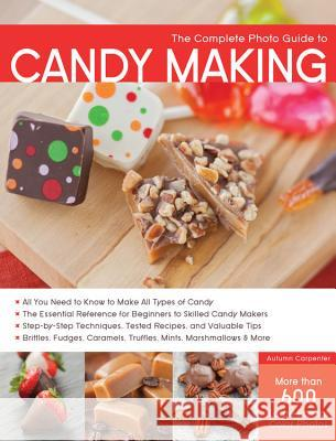 The Complete Photo Guide to Candy Making: All You Need to Know to Make All Types of Candy - The Essential Reference for Beginners to Skilled Candy Mak Autumn Carpenter 9781589237919